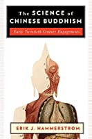 The Science of Chinese Buddhism: Early Twentieth-Century Engagements (The Sheng Yen Series in Chinese Buddhist Studies)