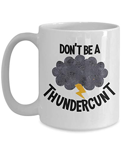 Dont Be A Thundercunt Mug Funny Gag Gift for Friend BFF Coworker Cunt Reference 11 or 15 oz Inappropriate Snarky Sarcastic Coffee Comment Tea Cup