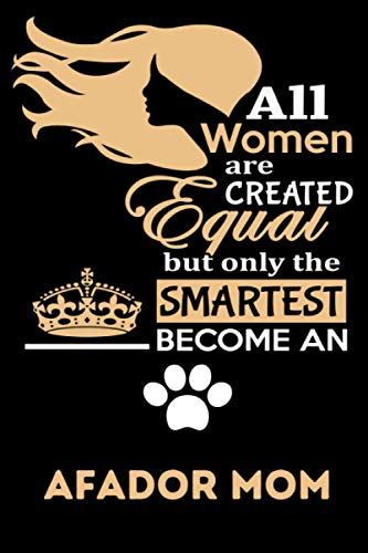 All Women Are Created Equal But Only The Smartest Become An Afador Mom: Afador Mom Gifts, Funny Holiday Christmas Hanukkah Gift for Women, Journal Blank Notebook Diary for Birthday