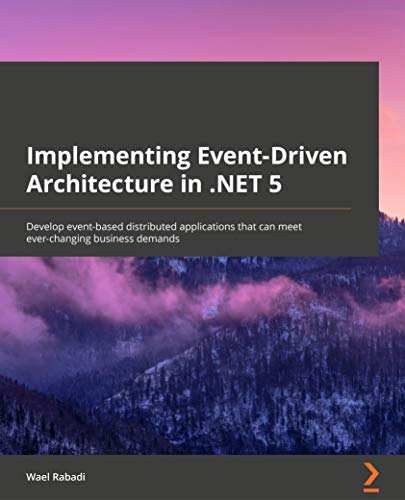 Implementing Event-Driven Architecture in .NET 5: Develop event-based distributed applications that can meet ever-changing business demands