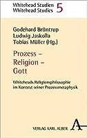 Prozess - Religion - Gott: Whiteheads Religionsphilosophie Im Kontext Seiner Prozessmetaphysik (Whitehead Studien)