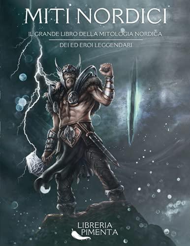 Miti Nordici: Il Grande Libro della Mitologia Nordica: Dei ed Eroi Leggendari