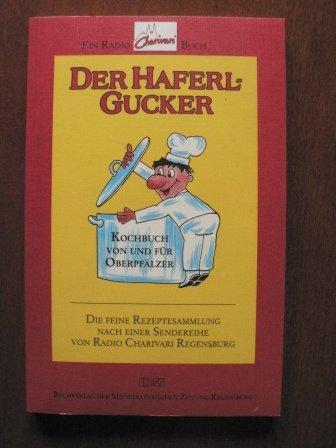 Der Haferlgucker. Kochbuch von und für Oberpfälzer. Die feine Rezeptesammlung nach einer Sendereihe von Radio Charivari Regensburg