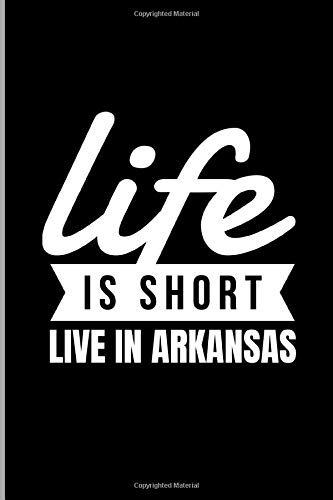 Life Is Short Live In Arkansas: Southern US State Little Rock American Country America Patriot Travelers Gift Ruled Lined Notebook  - 120 Pages 6x9 Composition