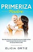 Madre primeriza: Guía del embarazo y la solución para que tu bebé no llore: La primera guía libre de estrés con todos los tips que deberías saber