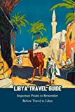 Libya Travel Guide: Important Points to Remember Before Travel to Libya: Featuring Things to Do for Your Holiday in Libya