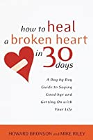 How to Heal a Broken Heart in 30 Days: A Day-by-Day Guide to Saying Good-bye and Getting On With Your Life by Howard Bronson Mike Riley(2002-01-22)