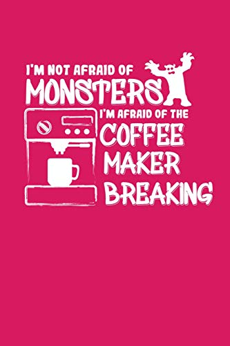 I'm Not Afraid of Monsters. I'm Afraid of the Coffee Maker Breaking: A Notebook for Coffee Lovers