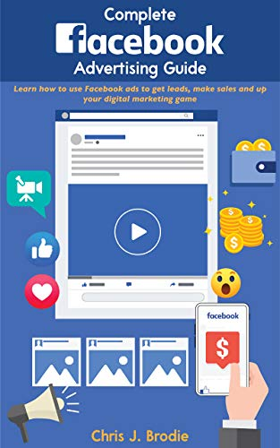 Complete Facebook Advertising Guide for 2020 and Beyond: Learn how to use Facebook ads to get leads, make sales and up your digital marketing game (Entrepreneurial Pursuits)