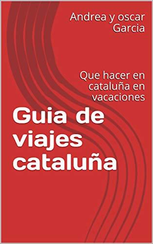 Guia de viajes cataluña y barcelona: Que hacer en cataluña en vacaciones (premio literario amazon 2019)
