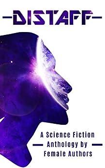 Distaff: A Science Fiction Anthology by female authors by [Jane O'Reilly, Rosie Oliver, Kerry Buchanan, E J Tett, Juliana Spink Mills, Damaris Browne, Shellie Horst, Susan Boulton, Sam Primeau]