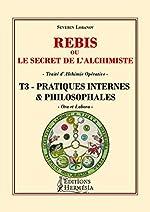 Rebis ou le secret de l'alchimiste T3 - Pratiques internes et philosophales - Traité d'alchimie opérative de Séverin Lobanov
