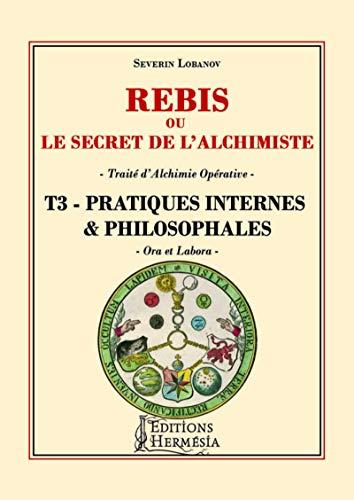 Rebis ou le secret de l'alchimiste T3 - Pratiques internes et philosophales
