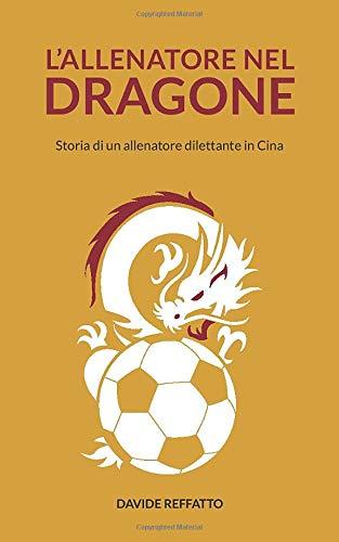L'allenatore nel dragone: Storia di un allenatore dilettante in Cina e piccolo manuale di sopravvivenza per occidentali