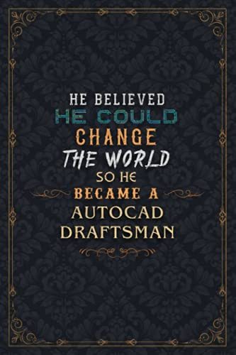 Autocad Draftsman Notebook Planner - He Believed He Could Change The World So He Became An Autocad Draftsman Job Title Journal: Daily Journal, 6x9 ... Over 110 Pages, Work List, A5, Weekly, Daily