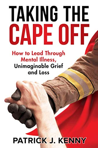 Taking the Cape Off: How to Lead Through Mental Illness, Unimaginable Grief and Loss