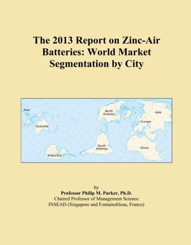 The 2013 Report on Zinc-Air Batteries: World Market Segmentation by City