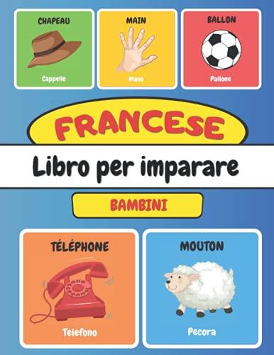 FRANCESE Libro Per Imparare Bambini: Imparo Il Francese Con le Immagini 116 parole Bilingue Francia Italiano Illustrato
