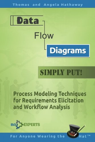 Data Flow Diagrams - Simply Put!: Process Modeling Techniques for Requirements Elicitation and Workflow Analysis (Advanced Business Analysis Topics, Band 5)