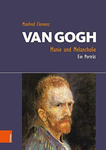 Van Gogh: Manie und Melancholie: Ein Porträt