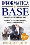 Informatica di base: 2 LIBRI: • INFORMATICA PER PRINCIPIANTI • INFORMATICA PER PRINCIP...