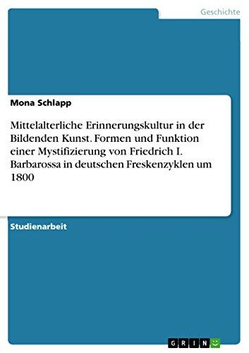Mittelalterliche Erinnerungskultur in der Bildenden Kunst. Formen und Funktion einer Mystifizierung von Friedrich I. Barbarossa in deutschen Freskenzyklen um 1800 (German Edition)