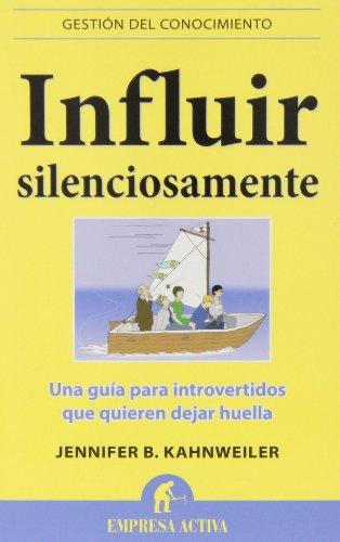 Influir Silenciosamente: Guía para introvertidos que quieren cambiar el mundo sin hacer ruido: 1 (Gestión del conocimiento)