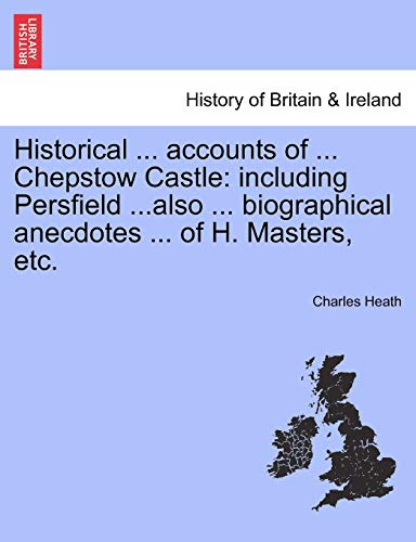 Historical ... accounts of ... Chepstow Castle: including Persfield ...also ... biographical anecdotes ... of H. Masters, etc.