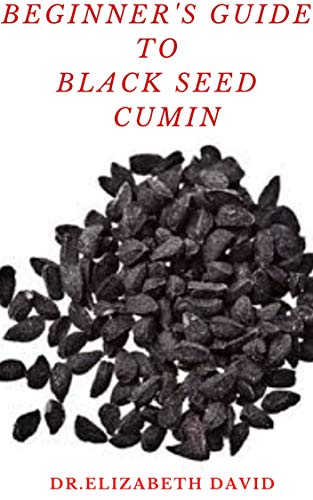 BEGINNER'S GUIDE TO BLACK SEED CUMIN: Alternative Healing and Natural Health Remedies with Black Seed Cumin : Everything You Need To Know