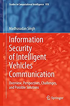 Information Security of Intelligent Vehicles Communication: Overview, Perspectives, Challenges, and Possible Solutions (Studies in Computational Intelligence Book 978)