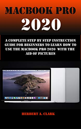 MACBOOK PRO 2020: A Complete Step By Step Instruction Guide For Beginners To Learn How To Use The Macbook Pro 2020 With The Aid Of Pictures (English Edition)