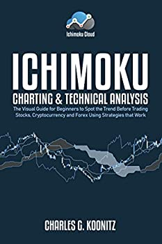 Ichimoku Charting & Technical Analysis  The Visual Guide for Beginners to Spot the Trend Before Trading Stocks Cryptocurrency and Forex using Strategies that Work