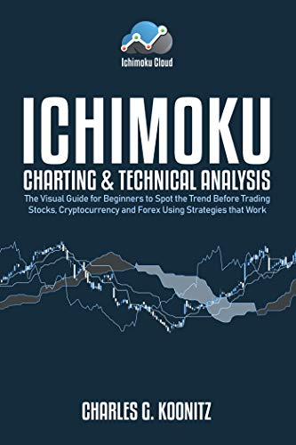 Ichimoku Charting & Technical Analysis: The Visual Guide for Beginners to Spot the Trend Before Trading Stocks, Cryptocurrency and Forex using Strategies that Work