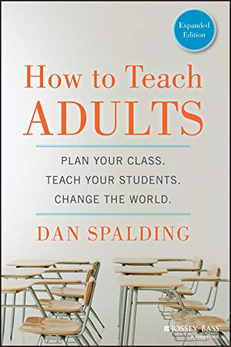 Compare Textbook Prices for How to Teach Adults: Plan Your Class, Teach Your Students, Change the World, Expanded Edition Jossey-Bass Higher and Adult Education Paperback 1 Edition ISBN 9781118841365 by Spalding, Dan