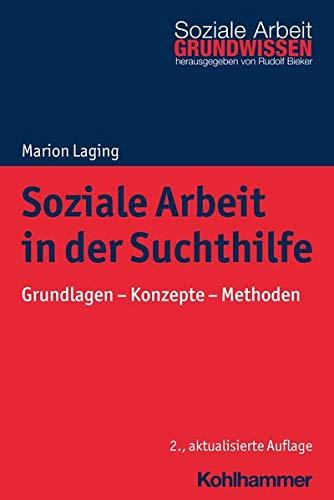 Soziale Arbeit in der Suchthilfe: Grundlagen - Konzepte - Methoden (Grundwissen Soziale Arbeit, 28, Band 28)