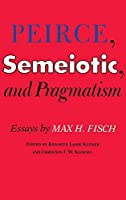 Peirce, Semeiotic and Pragmatism: Essays by Max H. Fisch