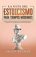 La Guía del Estoicismo para Tiempos Modernos: Cómo entender y practicar el estoicismo para una vida plena y tranquila en tiempos modernos