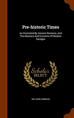 Pre-historic Times: As Illustrated By Ancient Remains, And The Manners And Customs Of Modern Savages by Sir John Lubbock (2015-10-17)