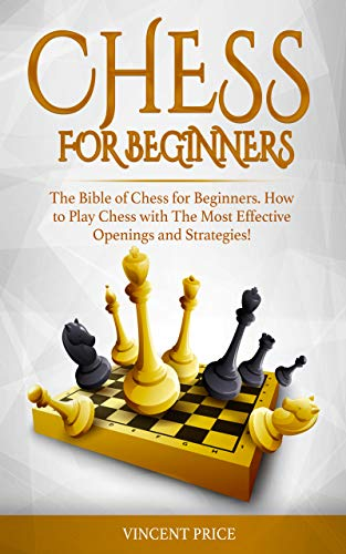 CHESS FOR BEGINNERS: The Bible of Chess for Beginners. How to Play Chess with The Most Effective Openings and Strategies! (Chess Strategy for Beginners) (English Edition)