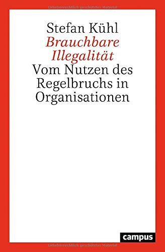 Brauchbare Illegalität: Vom Nutzen des Regelbruchs in Organisationen
