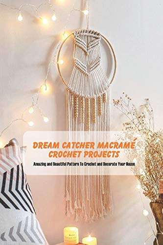 Dream Catcher Macramé Crochet Projects: Amazing and Beautiful Pattern To Crochet and Decorate Your House: Dream Catcher Book