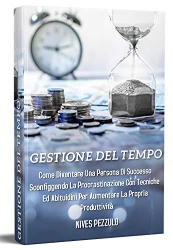 Gestione del tempo 2.0: Come diventare una persona di successo sconfiggendo la procrastinazione con tecniche e abitudini per aumentare la propria produttività