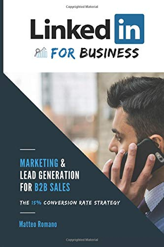 LinkedIn for Business - The 15% Conversion Rate Marketing & Lead Generation Strategy for B2B Sales: WARNING: If you think 'linkedIn doesn't work', this book is for you!