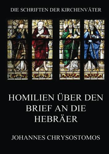 Homilien über den Brief an die Hebräer: In epistulam ad hebraeos argumentum et homiliae (Die Schriften der Kirchenväter, Band 38)