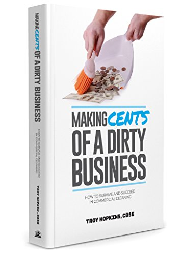 Making Cents of a Dirty Business: How to Survive and Succeed in Commercial Cleaning