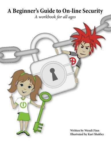 A Beginner's Guide to On-line Security: A workbook for all ages (Staying Safe In Today's World of Technology)