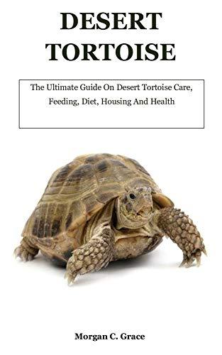 Desert Tortoise: The Ultimate Guide On Desert Tortoise Care, Feeding, Diet, Housing And Health