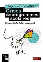 Crises des programmes scolaires - Vers une école de la conscience ! de Roger-François Gauthier