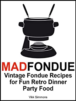 MAD FONDUE: Vintage Fondue Recipes for Fun Retro Dinner Party Food by [Vikk Simmons]