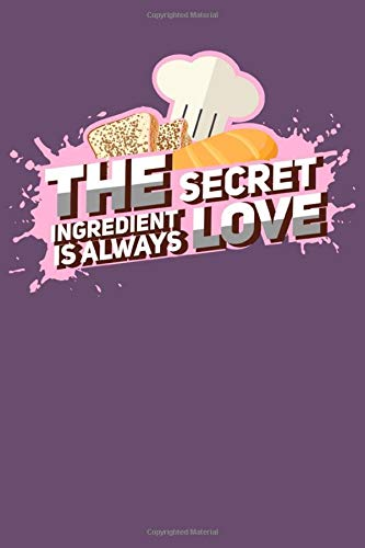 "The Secret Ingredient Is Always Love: Baking Baker Notebook - Inspirational Journal & Doodle Dairy: Dimensions: 15.2cm x 22.9cm (6"" x 9"") -120 Pages Of White Lined Paper"